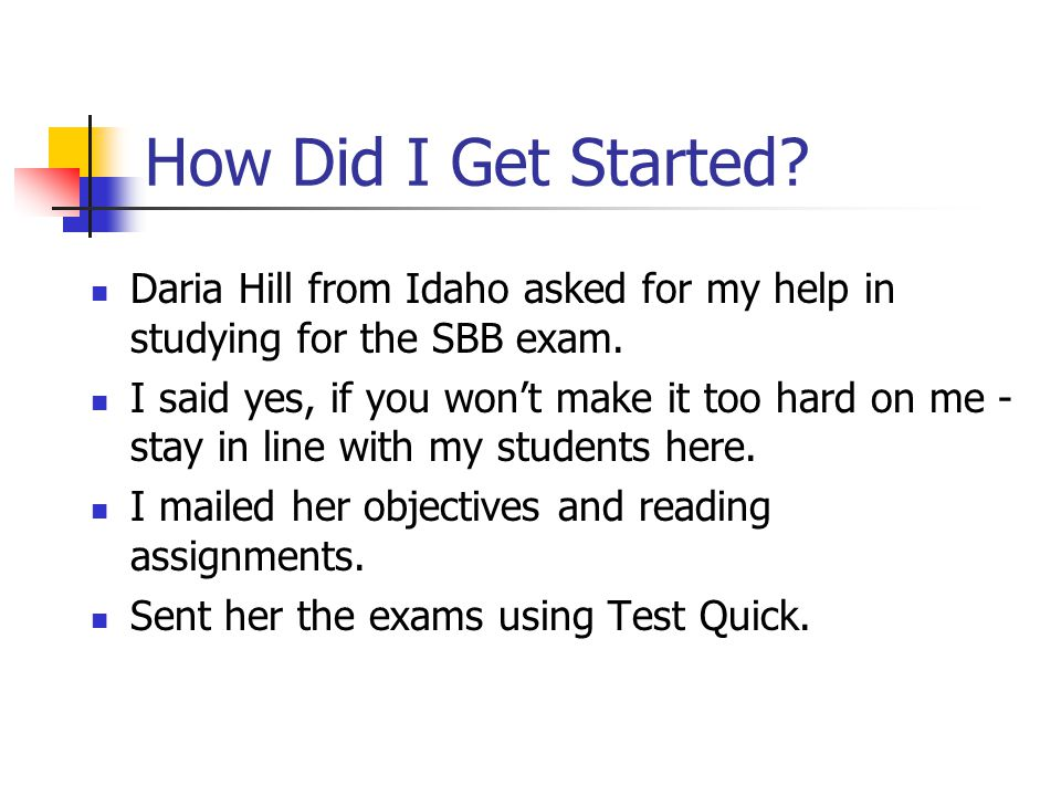How Did I Get Started? Daria Hill from Idaho asked for my help in studying for the SBB exam. I said yes, if you wont make it too hard on me - stay in