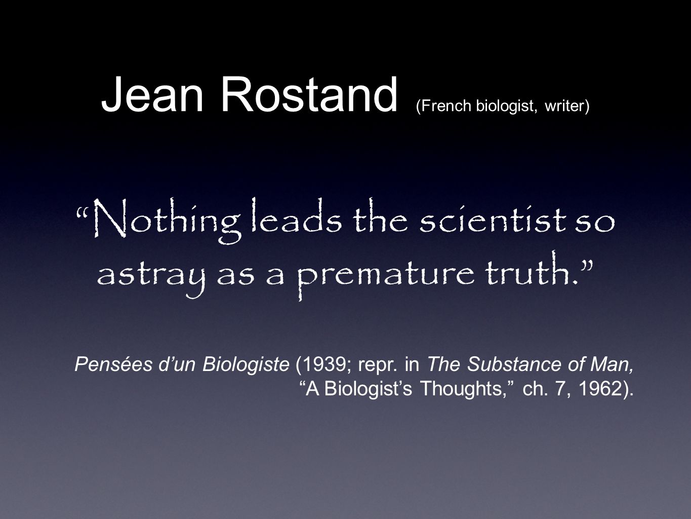 Nothing leads the scientist so astray as a premature truth.