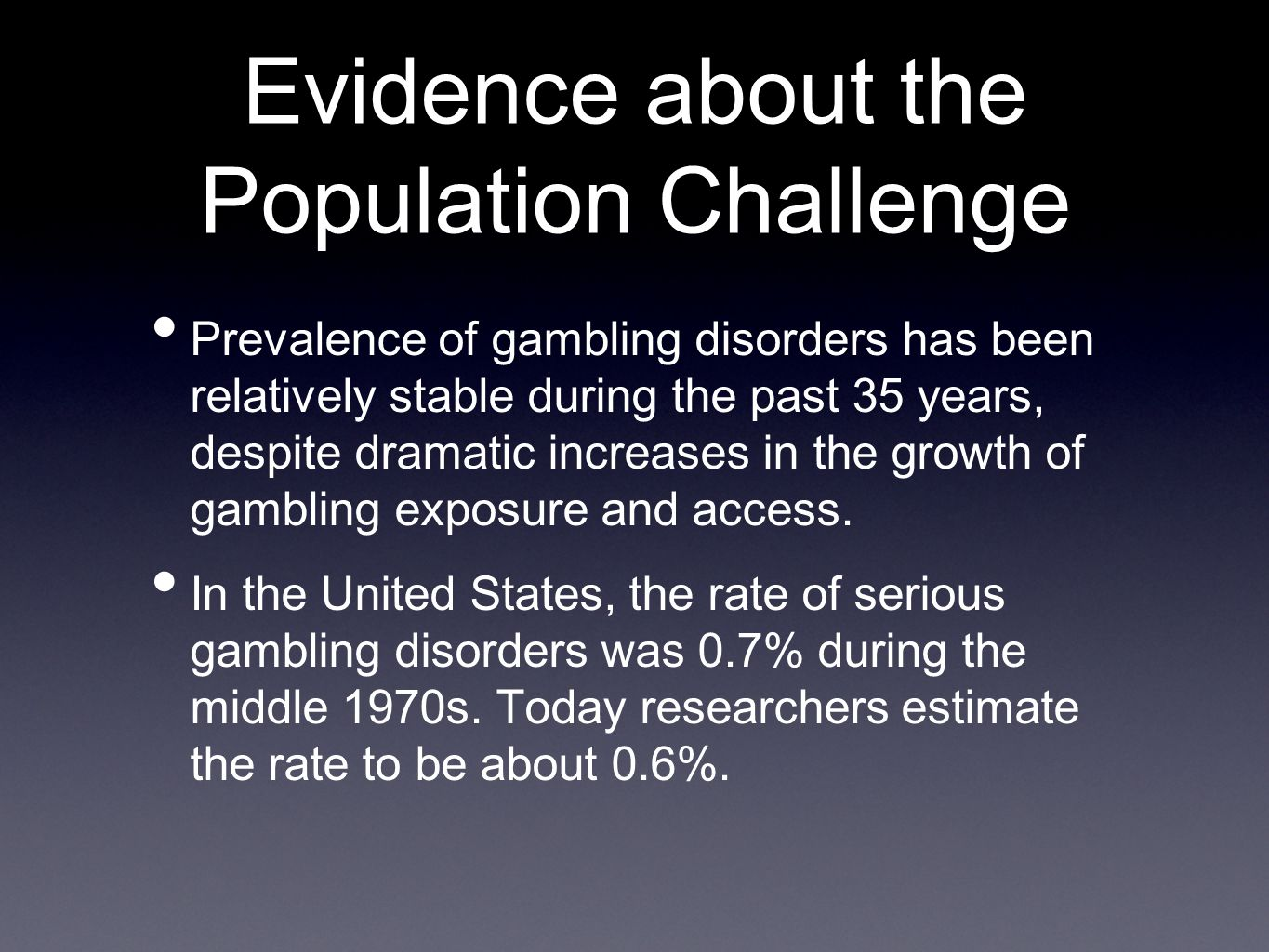 Evidence about the Population Challenge Prevalence of gambling disorders has been relatively stable during the past 35 years, despite dramatic increases in the growth of gambling exposure and access.