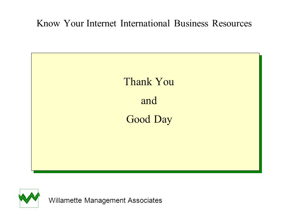 Know Your Internet International Business Resources Thank You and Good Day Thank You and Good Day Willamette Management Associates