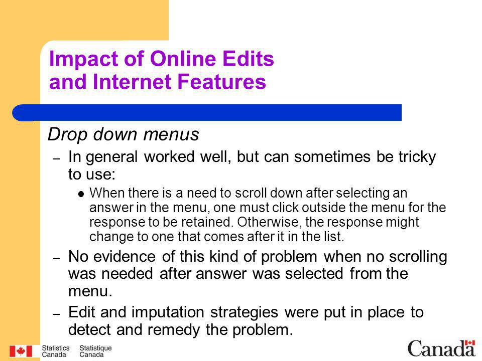 Impact of Online Edits and Internet Features Drop down menus – In general worked well, but can sometimes be tricky to use: When there is a need to scroll down after selecting an answer in the menu, one must click outside the menu for the response to be retained.