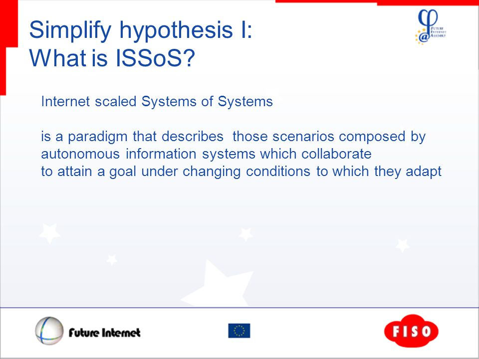 Simplify hypothesis I: What is ISSoS? Internet scaled Systems of Systems is a paradigm that describes those scenarios composed by autonomous informati