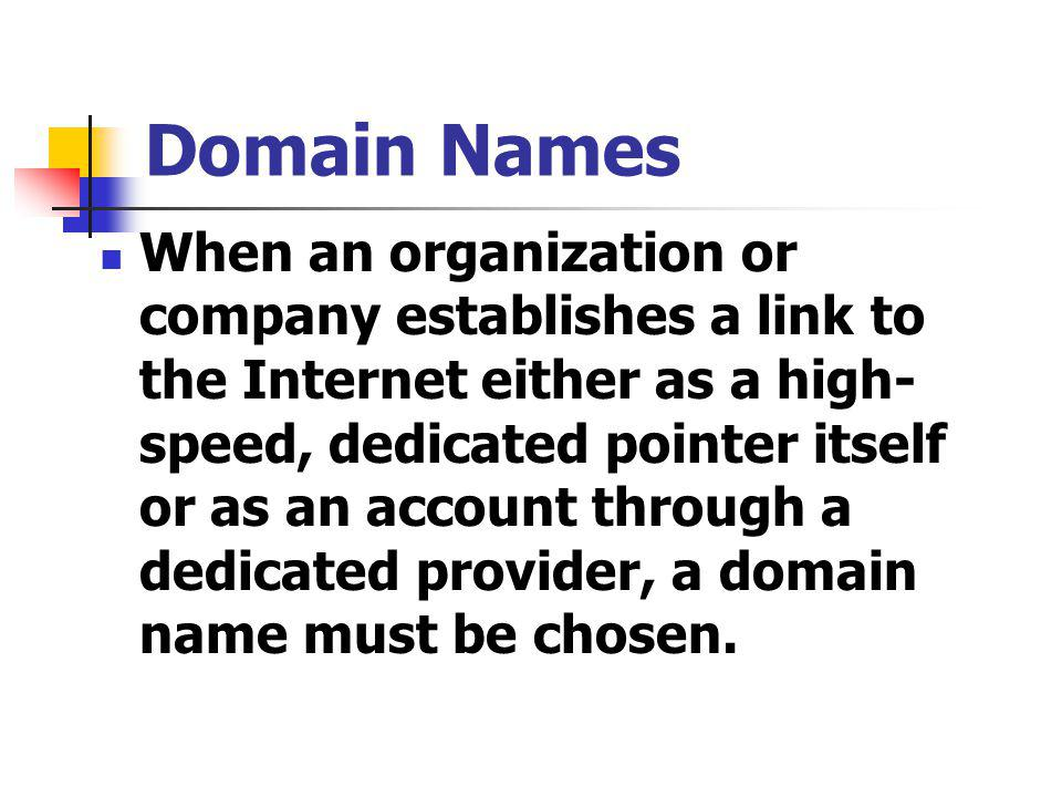 Domain Names When an organization or company establishes a link to the Internet either as a high- speed, dedicated pointer itself or as an account through a dedicated provider, a domain name must be chosen.