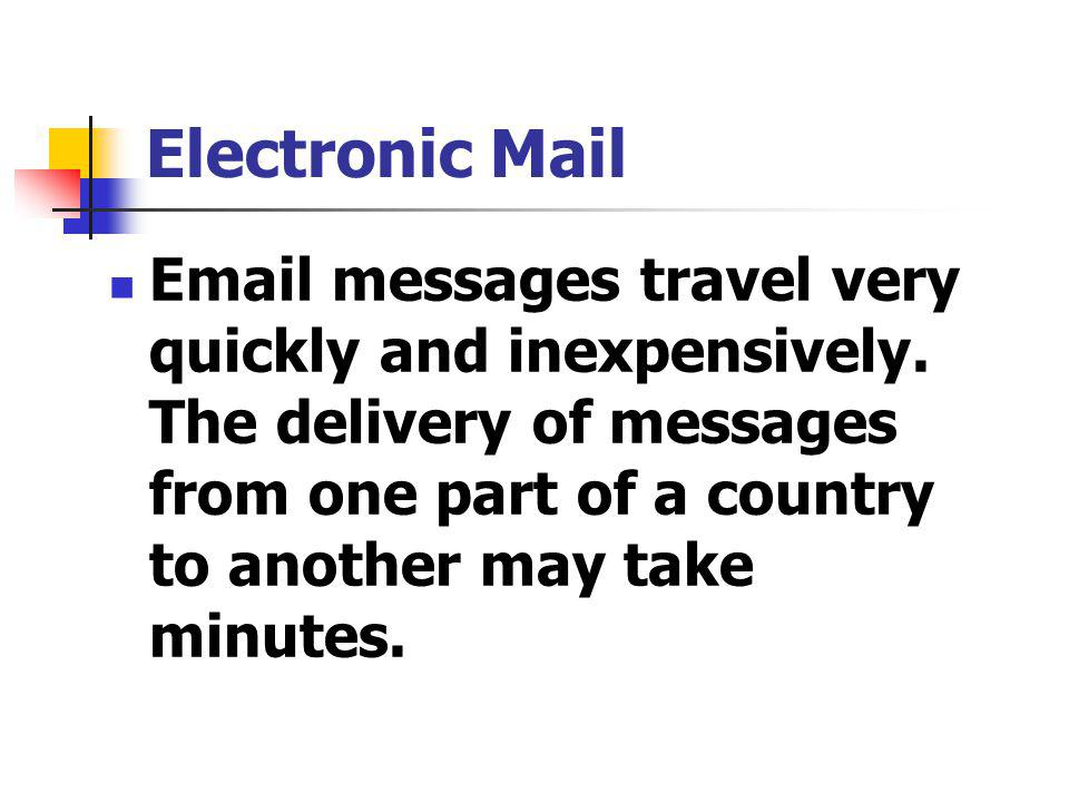 Electronic Mail Email messages travel very quickly and inexpensively.