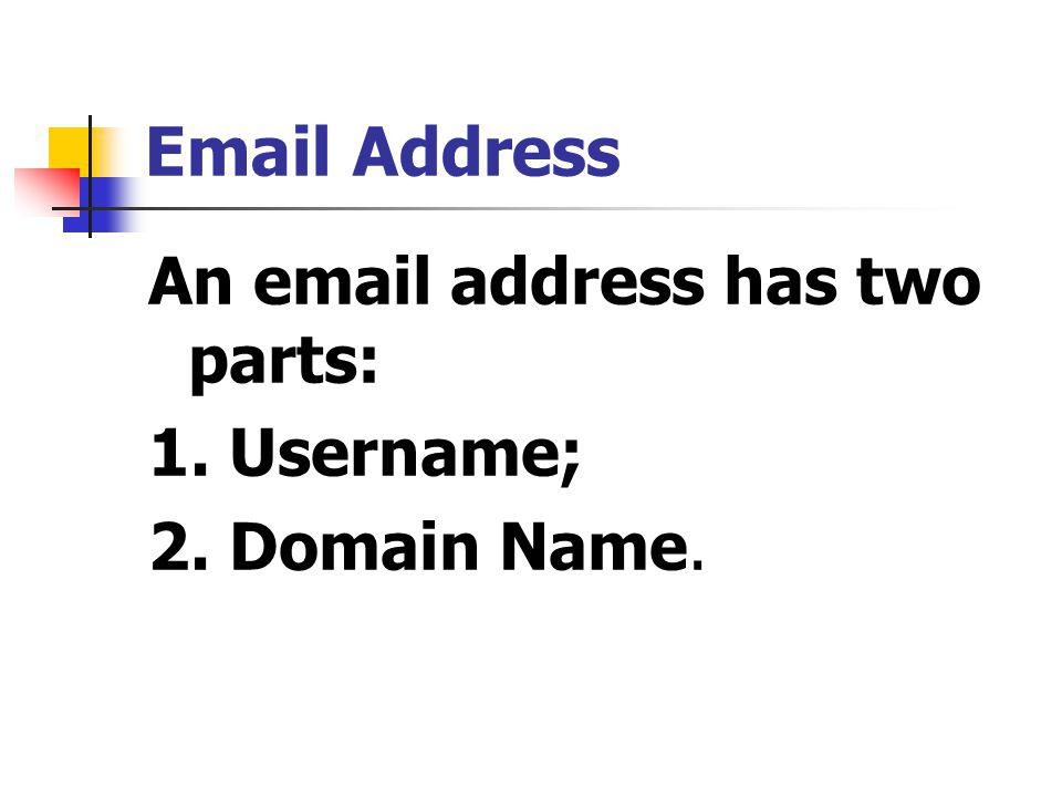 Email Address An email address has two parts: 1. Username; 2. Domain Name.