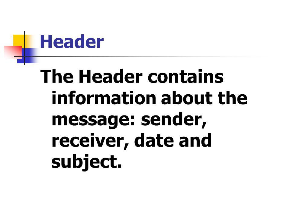 Header The Header contains information about the message: sender, receiver, date and subject.