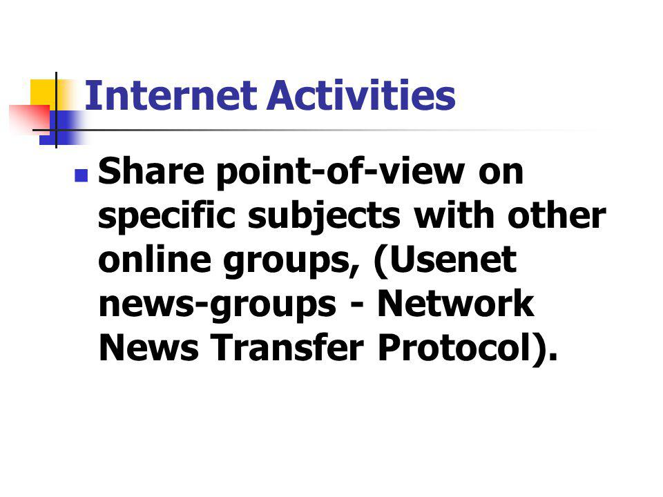 Share point-of-view on specific subjects with other online groups, (Usenet news-groups - Network News Transfer Protocol).