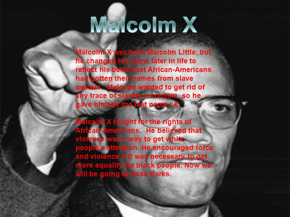 Malcolm X was born Malcolm Little, but he changed his name later in life to reflect his belief that African-Americans had gotten their names from slave owners.