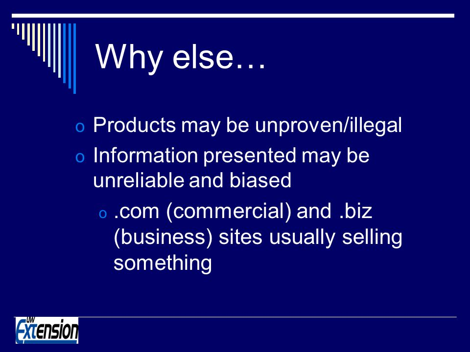 o Products may be unproven/illegal o Information presented may be unreliable and biased o.com (commercial) and.biz (business) sites usually selling something Why else…