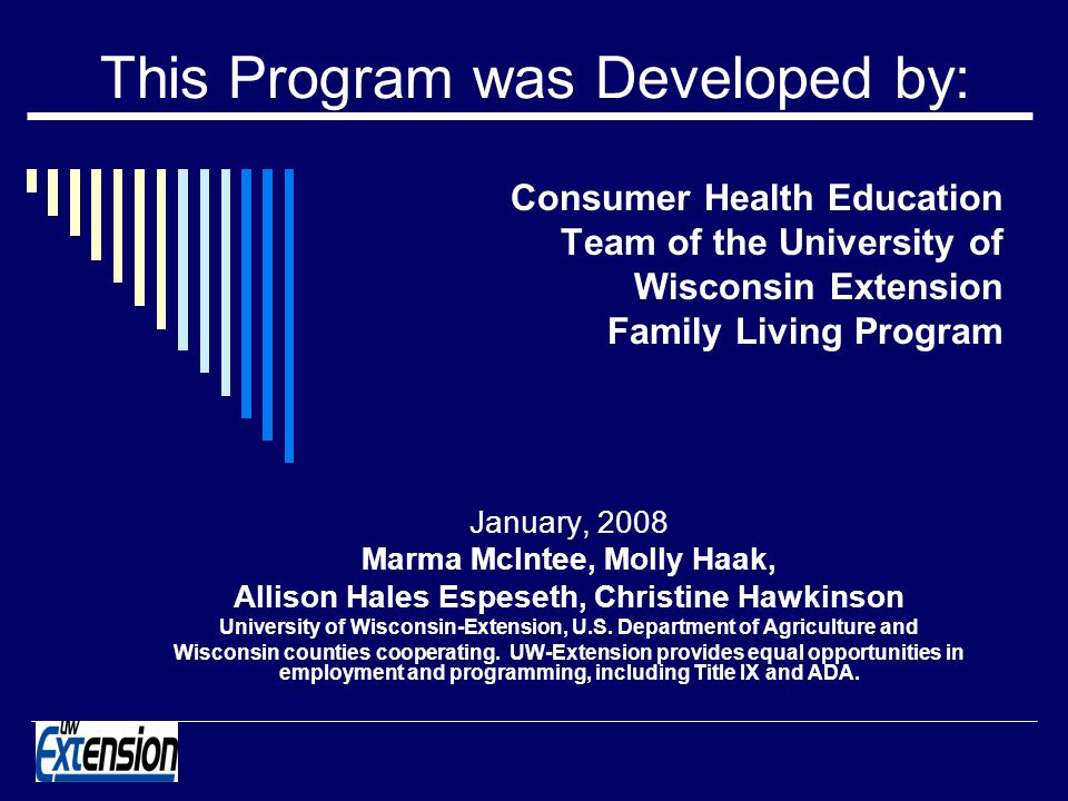 This Program was Developed by: Consumer Health Education Team of the University of Wisconsin Extension Family Living Program January, 2008 Marma McIntee, Molly Haak, Allison Hales Espeseth, Christine Hawkinson University of Wisconsin-Extension, U.S.