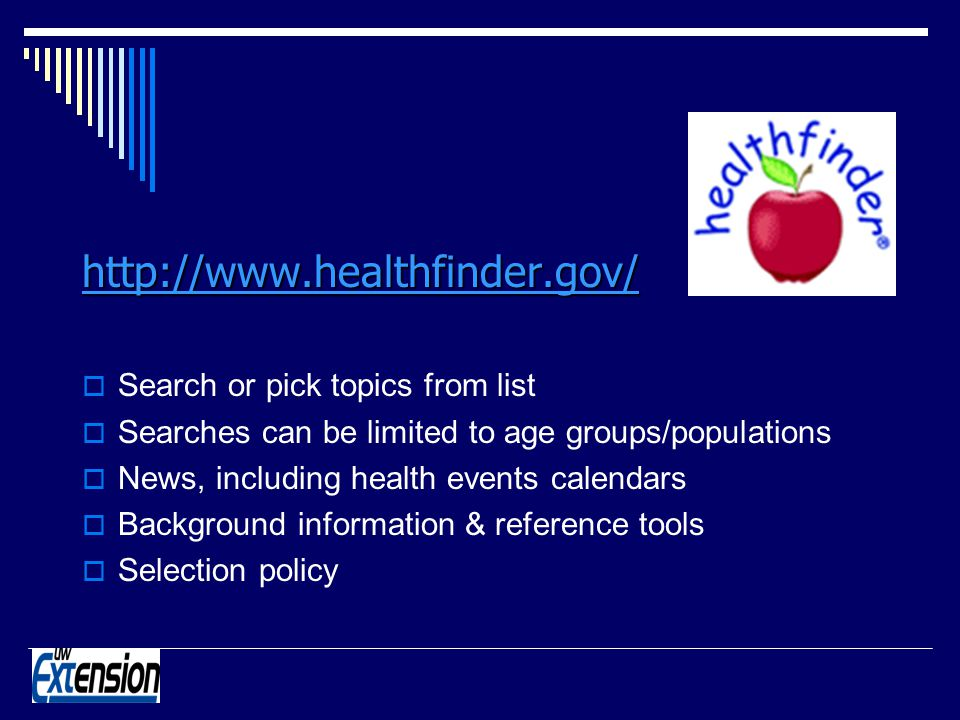 http://www.healthfinder.gov/ Search or pick topics from list Searches can be limited to age groups/populations News, including health events calendars Background information & reference tools Selection policy