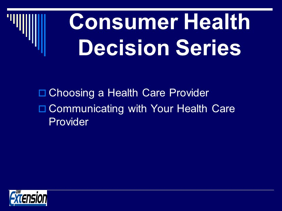 Consumer Health Decision Series Choosing a Health Care Provider Communicating with Your Health Care Provider