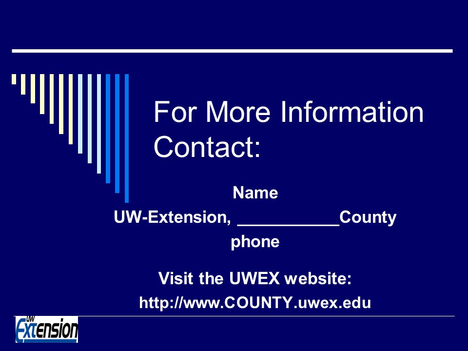 For More Information Contact: Name UW-Extension, ___________County phone Visit the UWEX website: http://www.COUNTY.uwex.edu
