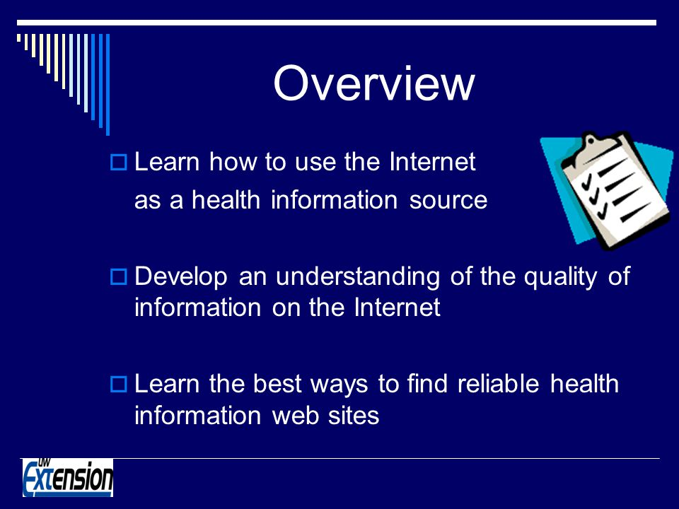 Overview Learn how to use the Internet as a health information source Develop an understanding of the quality of information on the Internet Learn the best ways to find reliable health information web sites