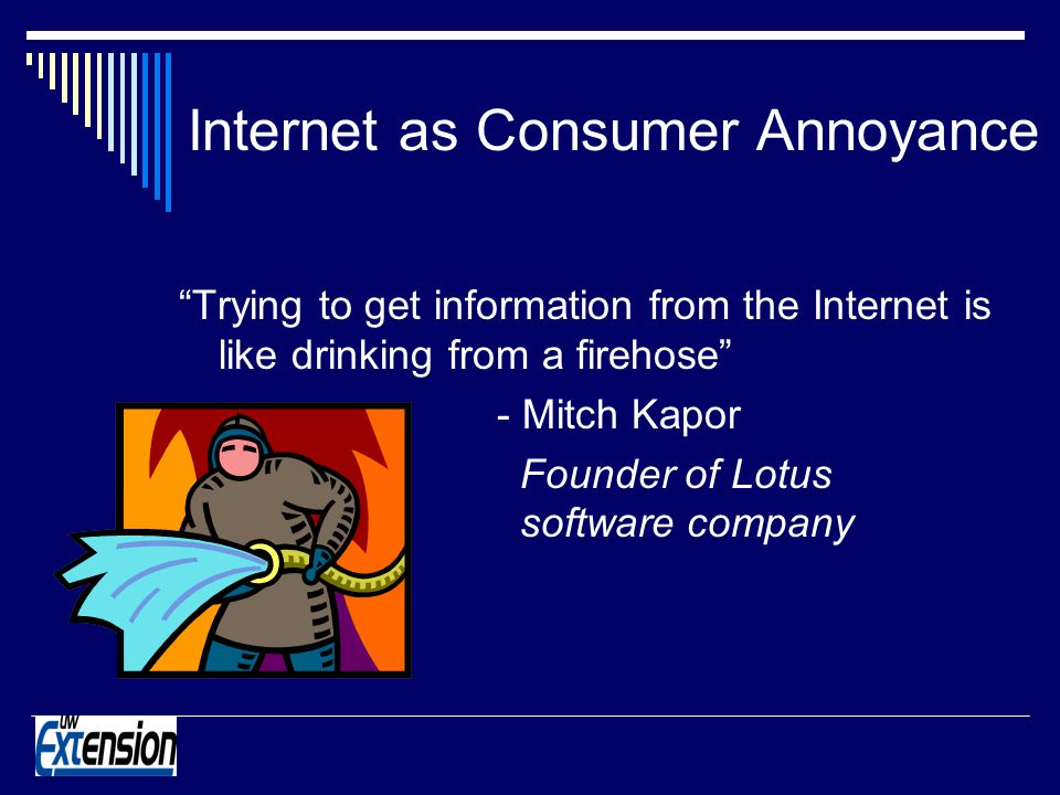 Internet as Consumer Annoyance Trying to get information from the Internet is like drinking from a firehose - Mitch Kapor Founder of Lotus software company