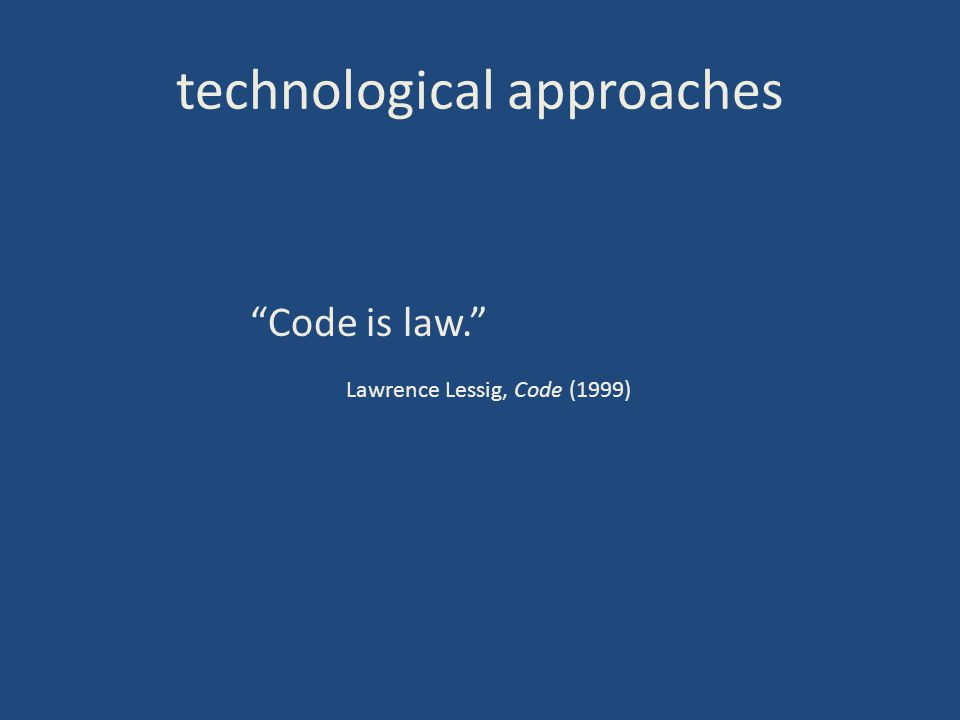 technological approaches Code is law. Lawrence Lessig, Code (1999)