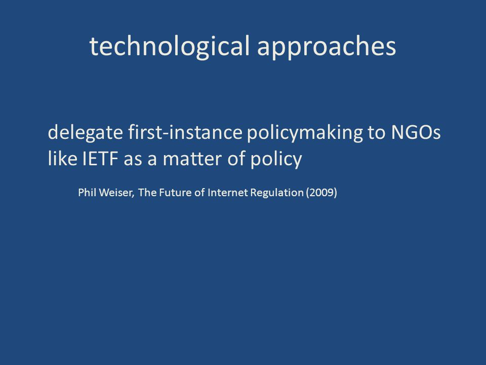 technological approaches delegate first-instance policymaking to NGOs like IETF as a matter of policy Phil Weiser, The Future of Internet Regulation (2009)