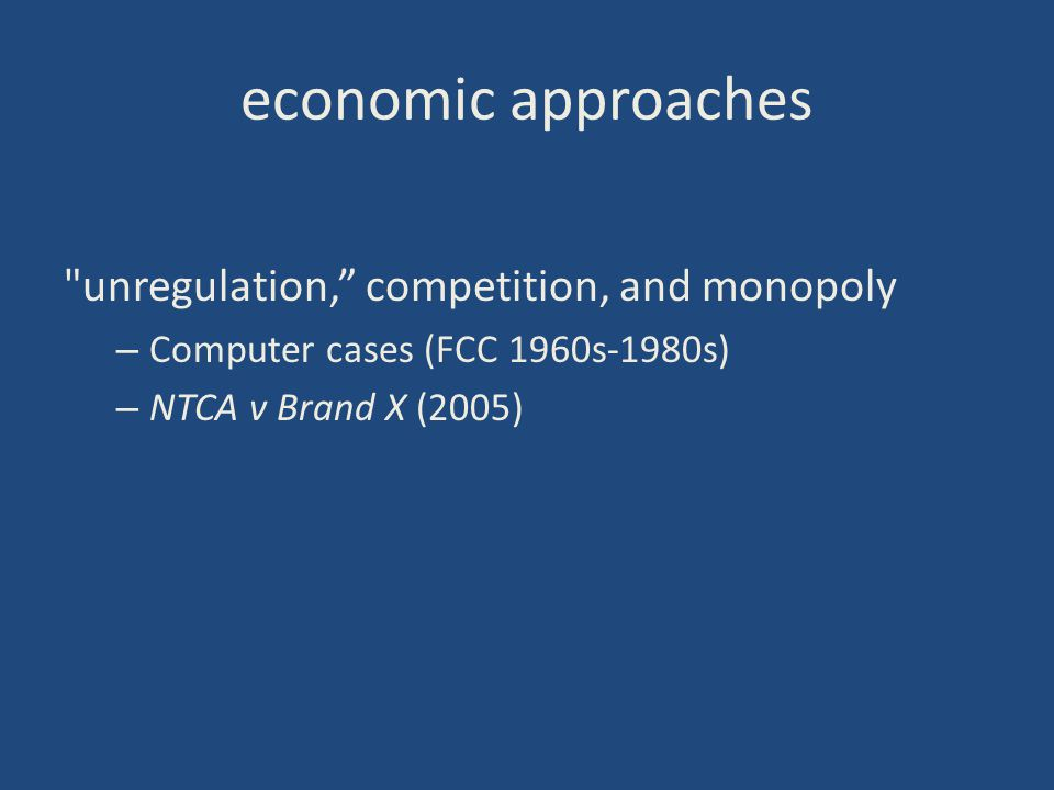 economic approaches unregulation, competition, and monopoly – Computer cases (FCC 1960s-1980s) – NTCA v Brand X (2005)