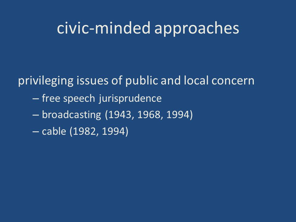 civic-minded approaches privileging issues of public and local concern – free speech jurisprudence – broadcasting (1943, 1968, 1994) – cable (1982, 19
