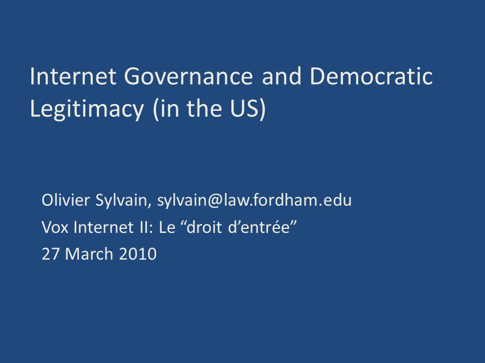 Internet Governance and Democratic Legitimacy (in the US) Olivier Sylvain, sylvain@law.fordham.edu Vox Internet II: Le droit dentrée 27 March 2010