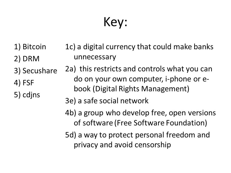 Key: 1) Bitcoin 2) DRM 3) Secushare 4) FSF 5) cdjns 1c) a digital currency that could make banks unnecessary 2a) this restricts and controls what you can do on your own computer, i-phone or e- book (Digital Rights Management) 3e) a safe social network 4b) a group who develop free, open versions of software (Free Software Foundation) 5d) a way to protect personal freedom and privacy and avoid censorship