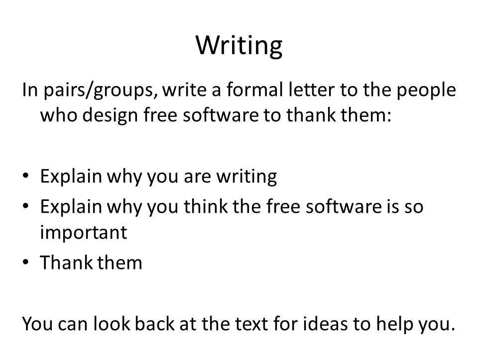 Writing In pairs/groups, write a formal letter to the people who design free software to thank them: Explain why you are writing Explain why you think the free software is so important Thank them You can look back at the text for ideas to help you.