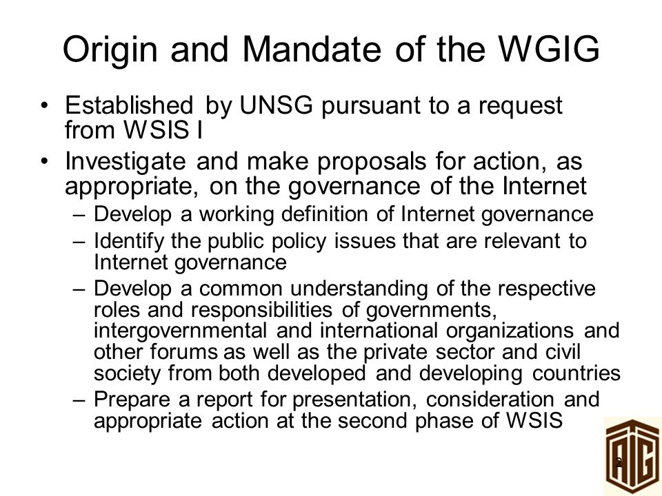 2 Origin and Mandate of the WGIG Established by UNSG pursuant to a request from WSIS I Investigate and make proposals for action, as appropriate, on t