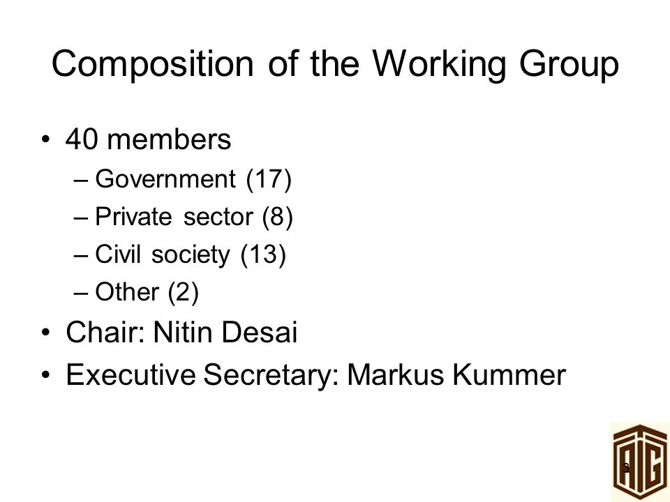 3 Composition of the Working Group 40 members –Government (17) –Private sector (8) –Civil society (13) –Other (2) Chair: Nitin Desai Executive Secreta