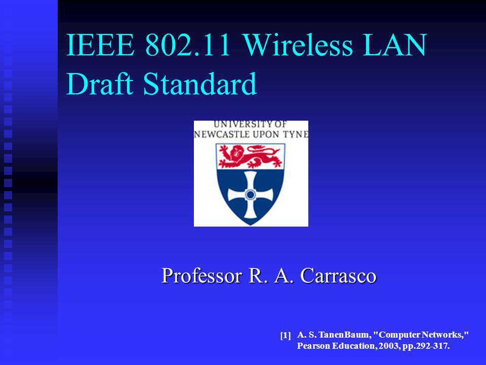 IEEE 802.11 Wireless LAN Draft Standard Professor R. A. Carrasco A. S. TanenBaum,