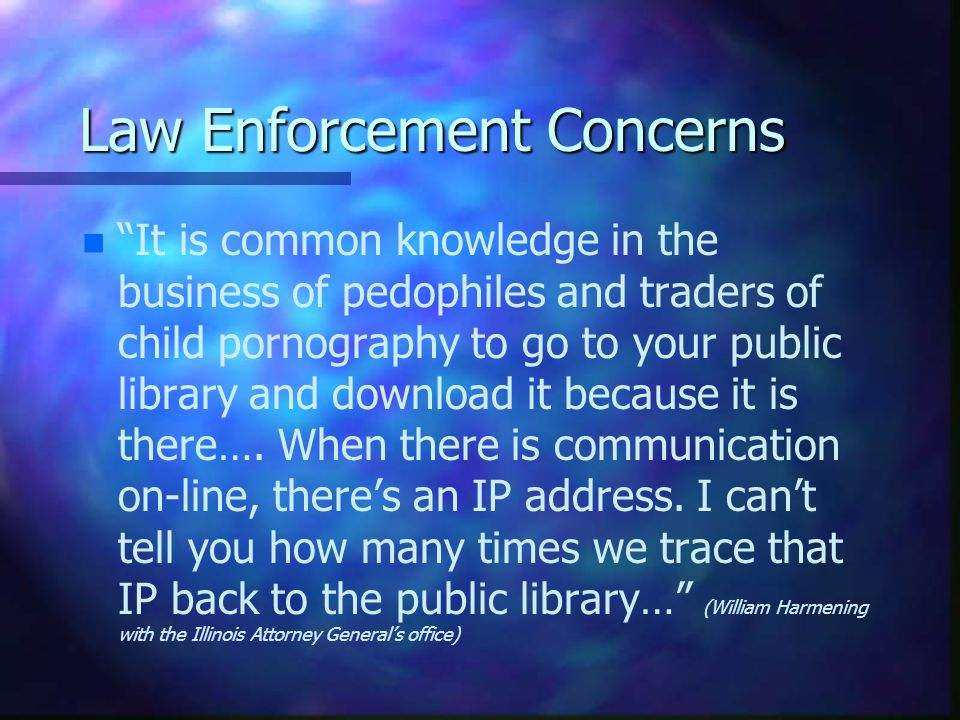 Law Enforcement Concerns n n It is common knowledge in the business of pedophiles and traders of child pornography to go to your public library and do