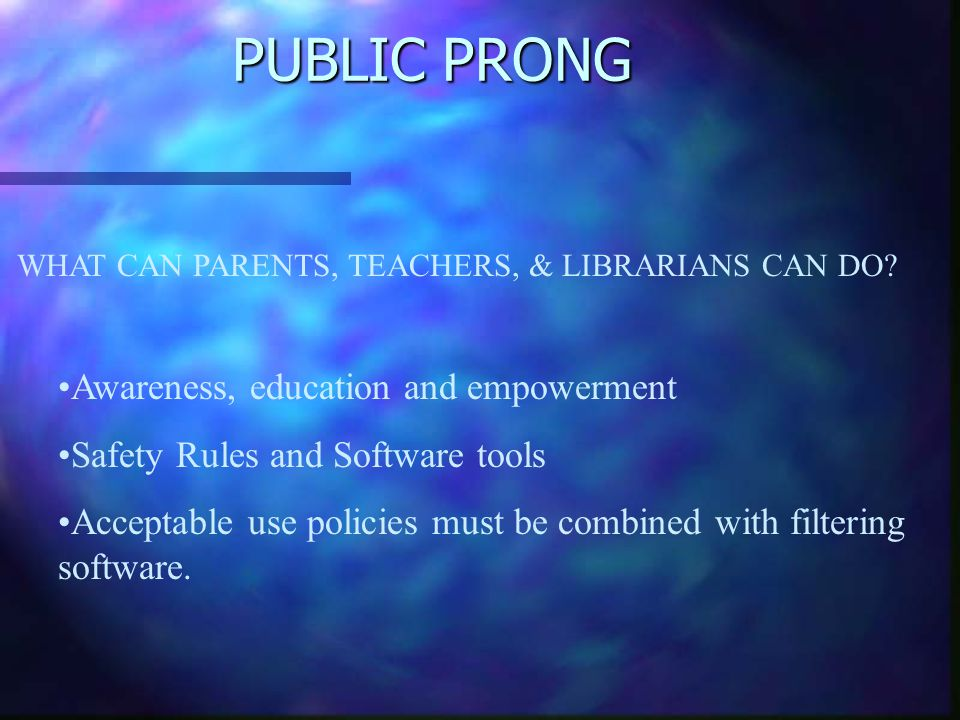 PUBLIC PRONG WHAT CAN PARENTS, TEACHERS, & LIBRARIANS CAN DO? Awareness, education and empowerment Safety Rules and Software tools Acceptable use poli