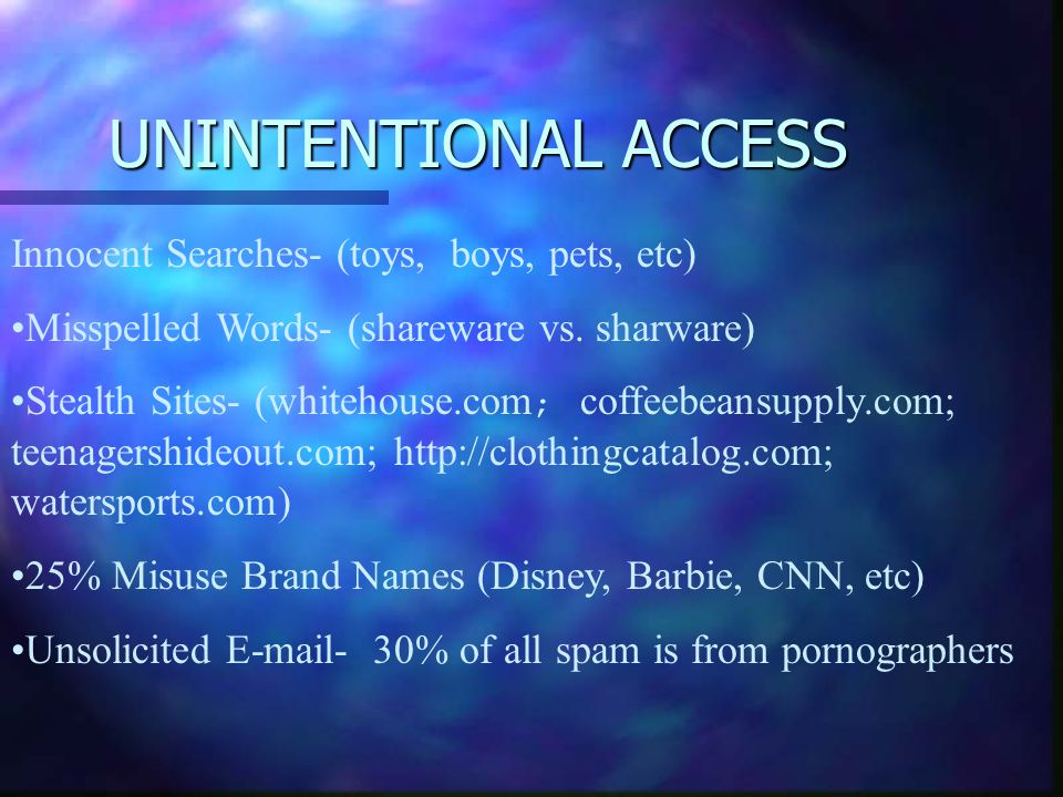 UNINTENTIONAL ACCESS Innocent Searches- (toys, boys, pets, etc) Misspelled Words- (shareware vs. sharware) Stealth Sites- (whitehouse.com ; coffeebean