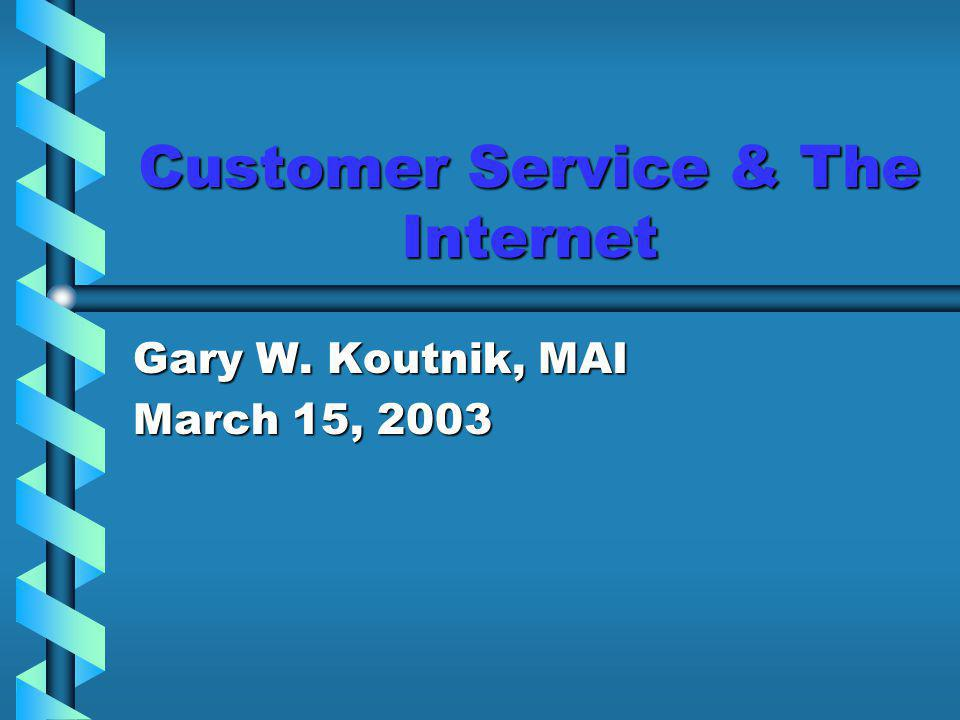 Customer Service & The Internet Gary W. Koutnik, MAI March 15, 2003