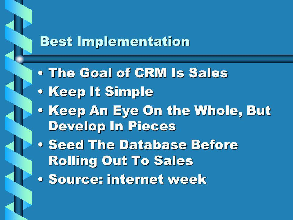 Best Implementation The Goal of CRM Is SalesThe Goal of CRM Is Sales Keep It SimpleKeep It Simple Keep An Eye On the Whole, But Develop In PiecesKeep An Eye On the Whole, But Develop In Pieces Seed The Database Before Rolling Out To SalesSeed The Database Before Rolling Out To Sales Source: internet weekSource: internet week