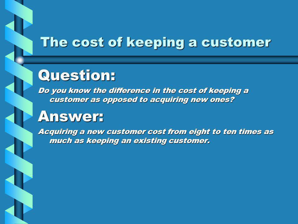 The cost of keeping a customer Question: Do you know the difference in the cost of keeping a customer as opposed to acquiring new ones.