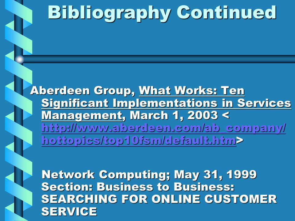 Bibliography Continued Aberdeen Group, What Works: Ten Significant Implementations in Services Management, March 1, 2003 Aberdeen Group, What Works: Ten Significant Implementations in Services Management, March 1, 2003 http://www.aberdeen.com/ab_company/ hottopics/top10fsm/default.htm http://www.aberdeen.com/ab_company/ hottopics/top10fsm/default.htm Network Computing; May 31, 1999 Section: Business to Business: SEARCHING FOR ONLINE CUSTOMER SERVICE Network Computing; May 31, 1999 Section: Business to Business: SEARCHING FOR ONLINE CUSTOMER SERVICE