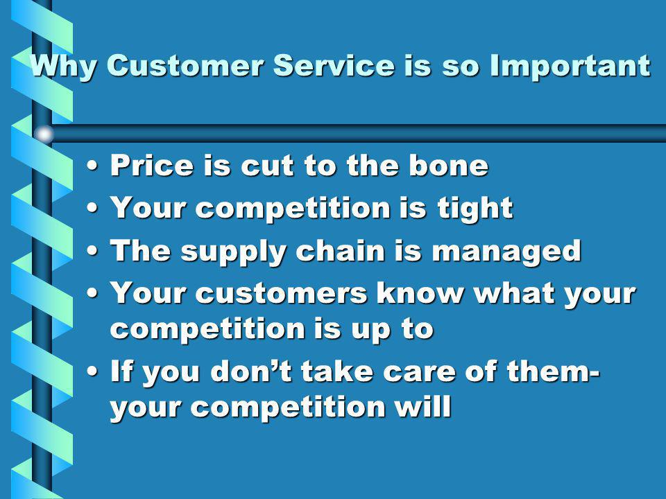 Why Customer Service is so Important Price is cut to the bonePrice is cut to the bone Your competition is tightYour competition is tight The supply chain is managedThe supply chain is managed Your customers know what your competition is up toYour customers know what your competition is up to If you dont take care of them- your competition willIf you dont take care of them- your competition will