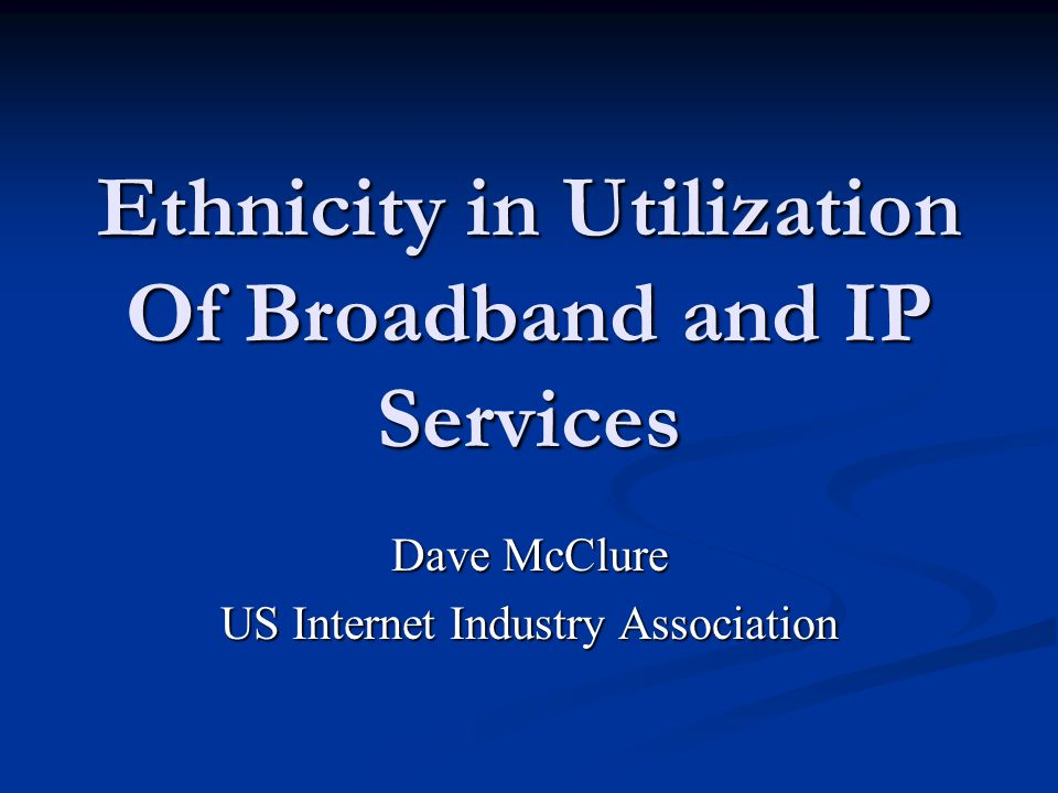Ethnicity in Utilization Of Broadband and IP Services Dave McClure US Internet Industry Association