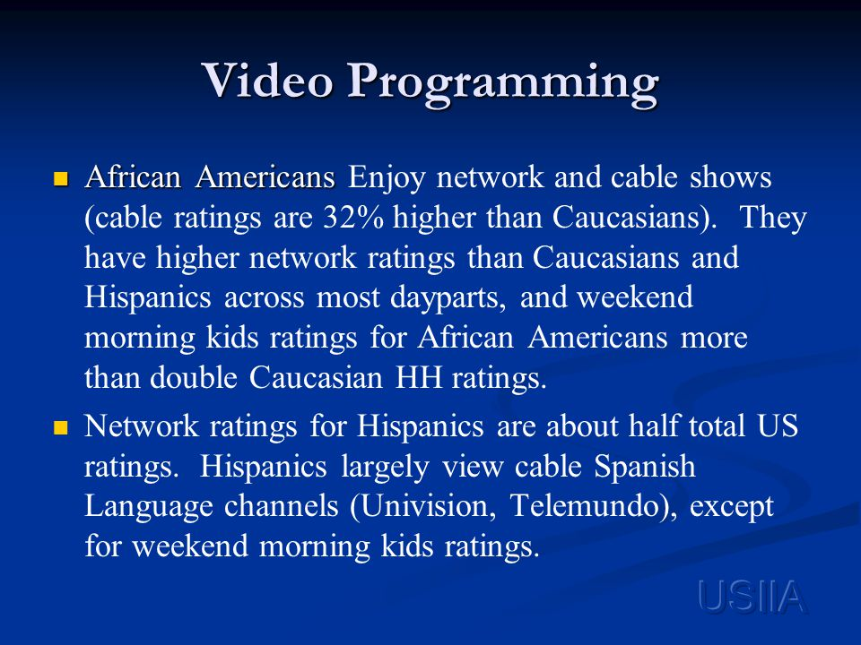 Video Programming African Americans African Americans Enjoy network and cable shows (cable ratings are 32% higher than Caucasians).