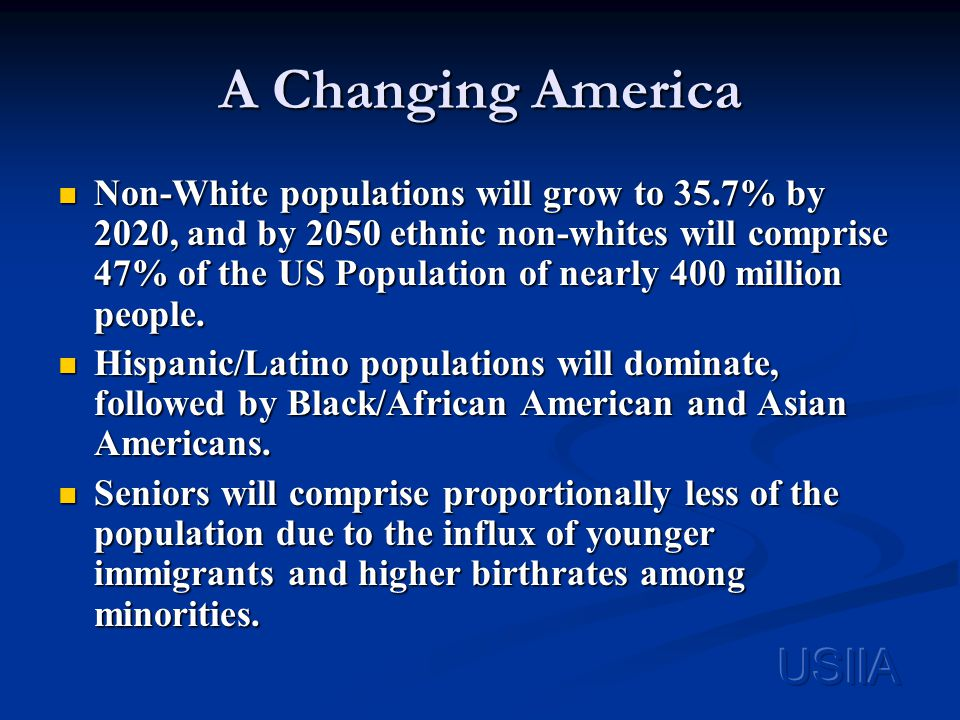 A Changing America Non-White populations will grow to 35.7% by 2020, and by 2050 ethnic non-whites will comprise 47% of the US Population of nearly 400 million people.