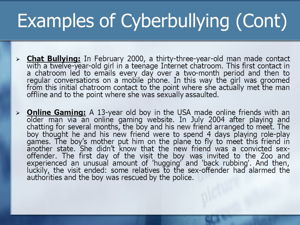 Examples of Cyberbullying (Cont) Chat Bullying: In February 2000, a thirty-three-year-old man made contact with a twelve-year-old girl in a teenage In