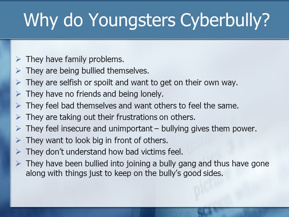 Why do Youngsters Cyberbully? They have family problems. They are being bullied themselves. They are selfish or spoilt and want to get on their own wa