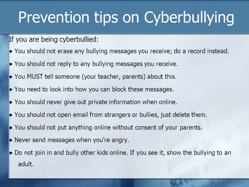 Prevention tips on Cyberbullying If you are being cyberbullied: You should not erase any bullying messages you receive; do a record instead. You shoul