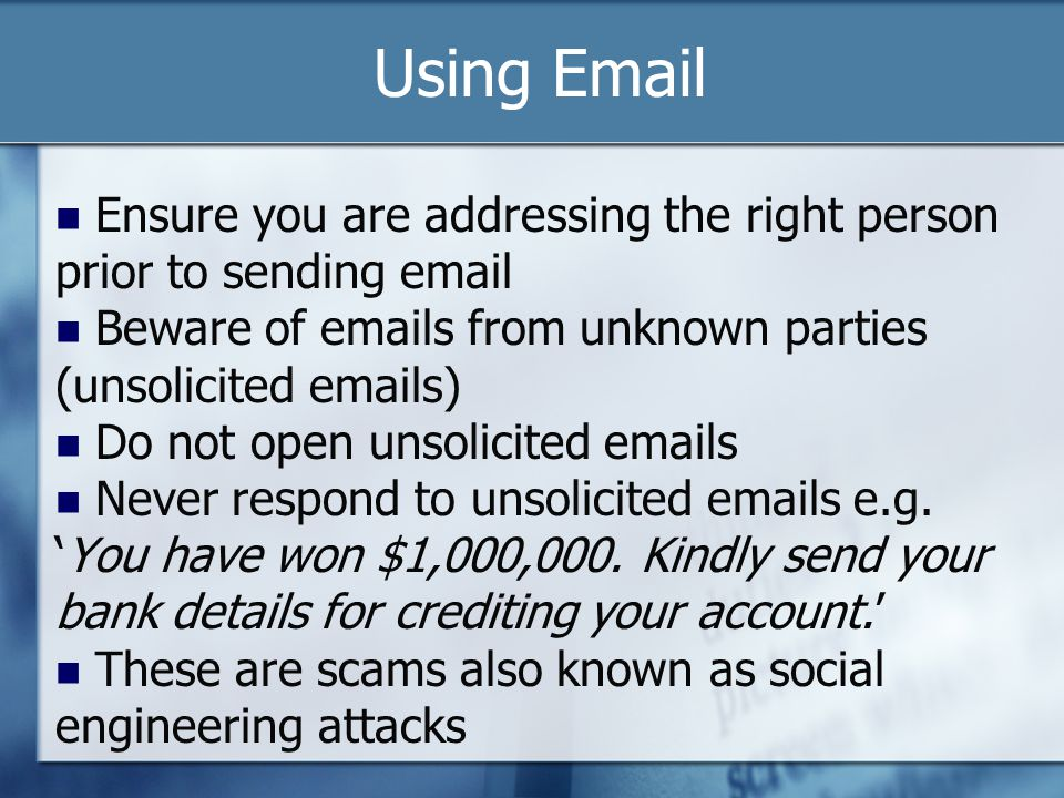 Using Email Ensure you are addressing the right person prior to sending email Beware of emails from unknown parties (unsolicited emails) Do not open u