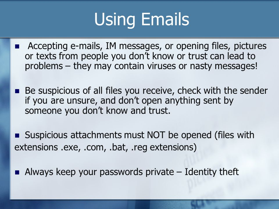 Using Emails Accepting e-mails, IM messages, or opening files, pictures or texts from people you dont know or trust can lead to problems – they may co