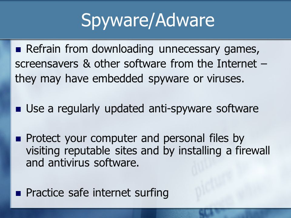 Spyware/Adware Refrain from downloading unnecessary games, screensavers & other software from the Internet – they may have embedded spyware or viruses
