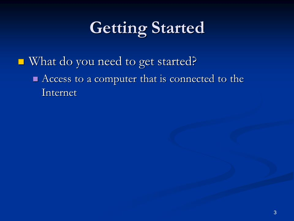 3 Getting Started What do you need to get started? What do you need to get started? Access to a computer that is connected to the Internet Access to a