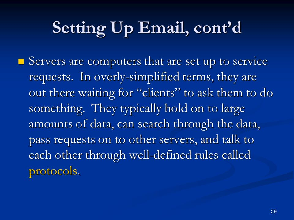 39 Setting Up Email, contd Servers are computers that are set up to service requests. In overly-simplified terms, they are out there waiting for clien