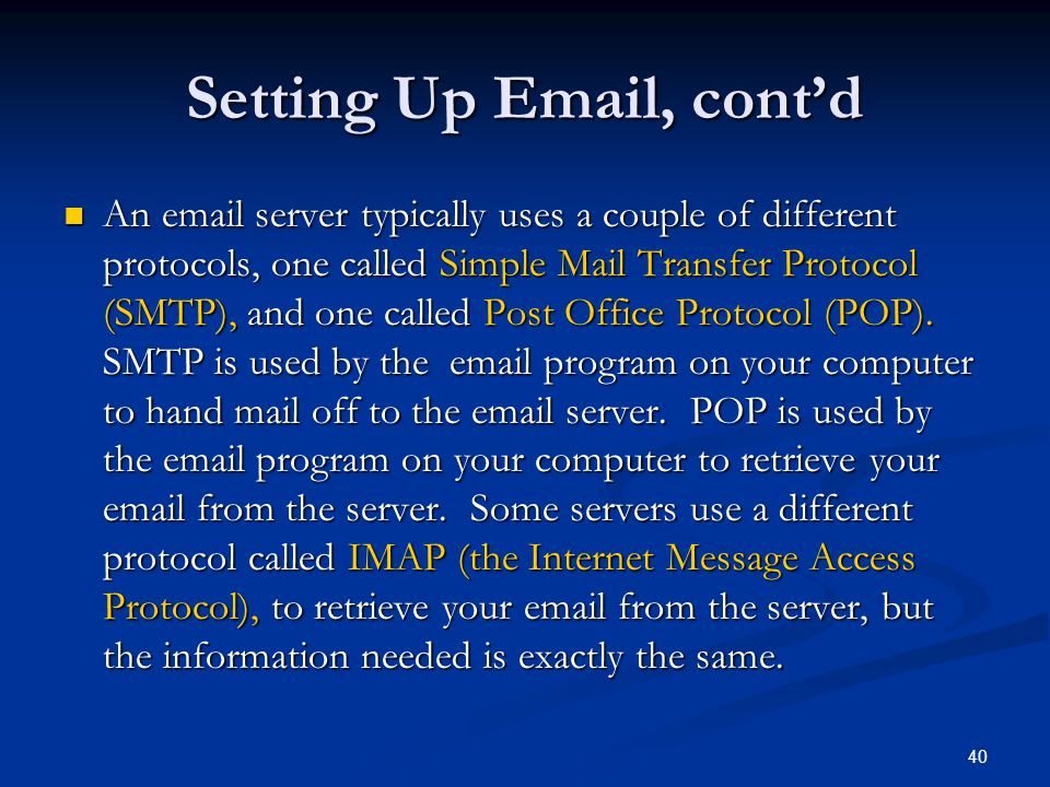 40 Setting Up Email, contd An email server typically uses a couple of different protocols, one called Simple Mail Transfer Protocol (SMTP), and one ca