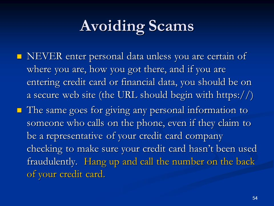 54 Avoiding Scams NEVER enter personal data unless you are certain of where you are, how you got there, and if you are entering credit card or financi